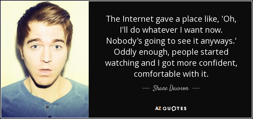 The Internet gave a place like, 'Oh, I'll do whatever I want now. Nobody's going to see it anyways.' Oddly enough, people started watching and I got more confident, comfortable with it. - Shane Dawson