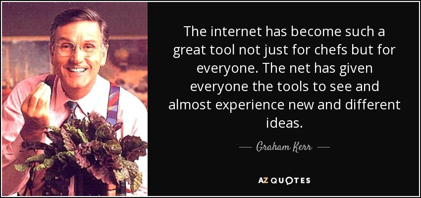 The internet has become such a great tool not just for chefs but for everyone. The net has given everyone the tools to see and almost experience new and different ideas. - Graham Kerr