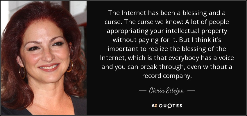 The Internet has been a blessing and a curse. The curse we know: A lot of people appropriating your intellectual property without paying for it. But I think it's important to realize the blessing of the Internet, which is that everybody has a voice and you can break through, even without a record company. - Gloria Estefan