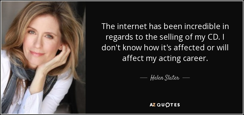 The internet has been incredible in regards to the selling of my CD. I don't know how it's affected or will affect my acting career. - Helen Slater