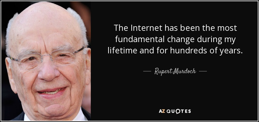 The Internet has been the most fundamental change during my lifetime and for hundreds of years. - Rupert Murdoch
