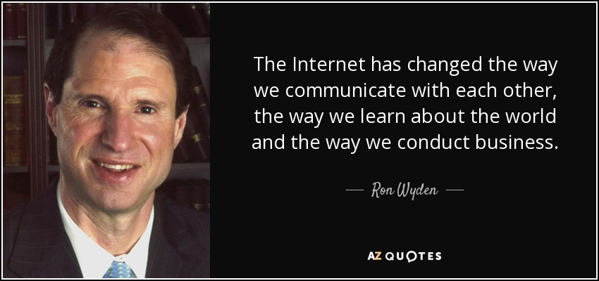 The Internet has changed the way we communicate with each other, the way we learn about the world and the way we conduct business. - Ron Wyden