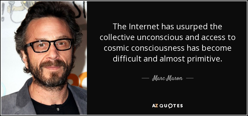 The Internet has usurped the collective unconscious and access to cosmic consciousness has become difficult and almost primitive. - Marc Maron
