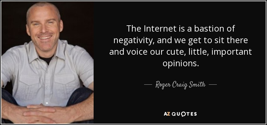 The Internet is a bastion of negativity, and we get to sit there and voice our cute, little, important opinions. - Roger Craig Smith