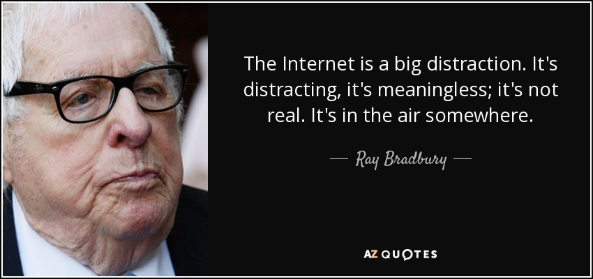 The Internet is a big distraction. It's distracting, it's meaningless; it's not real. It's in the air somewhere. - Ray Bradbury