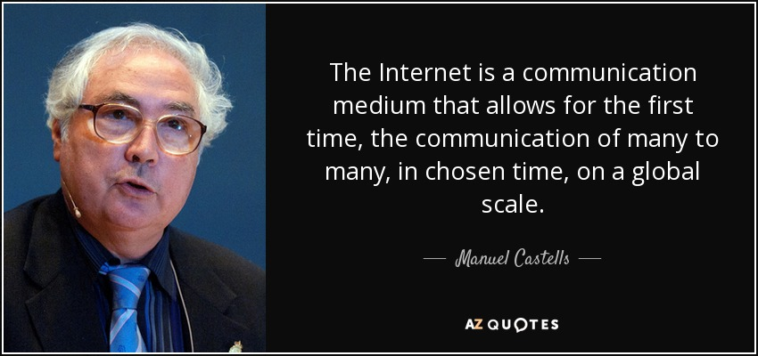 The Internet is a communication medium that allows for the first time, the communication of many to many, in chosen time, on a global scale. - Manuel Castells
