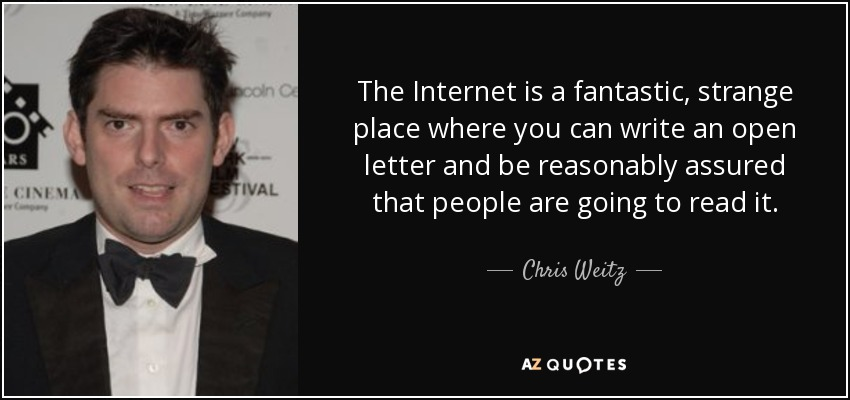 The Internet is a fantastic, strange place where you can write an open letter and be reasonably assured that people are going to read it. - Chris Weitz
