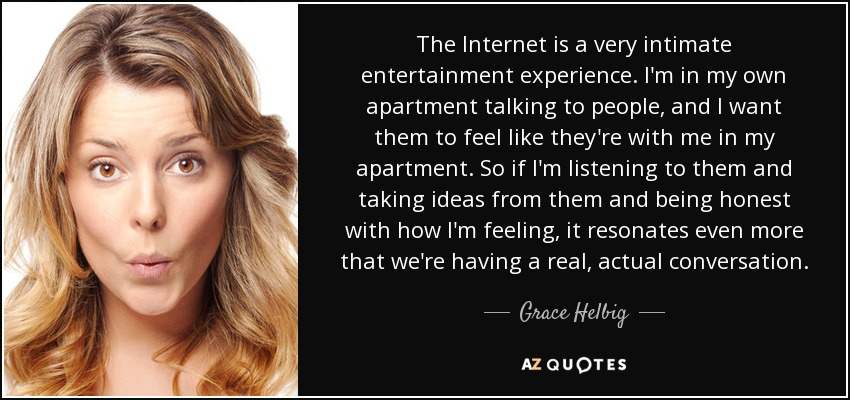 The Internet is a very intimate entertainment experience. I'm in my own apartment talking to people, and I want them to feel like they're with me in my apartment. So if I'm listening to them and taking ideas from them and being honest with how I'm feeling, it resonates even more that we're having a real, actual conversation. - Grace Helbig