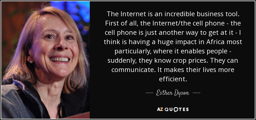 The Internet is an incredible business tool. First of all, the Internet/the cell phone - the cell phone is just another way to get at it - I think is having a huge impact in Africa most particularly, where it enables people - suddenly, they know crop prices. They can communicate. It makes their lives more efficient. - Esther Dyson