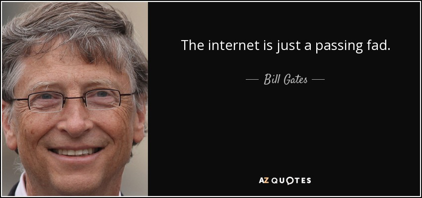 The internet is just a passing fad. - Bill Gates