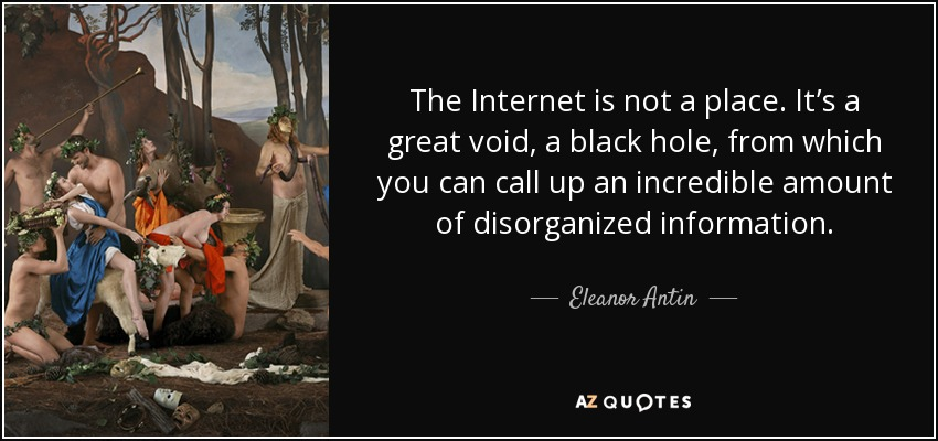 The Internet is not a place. It's a great void, a black hole, from which you can call up an incredible amount of disorganized information. - Eleanor Antin