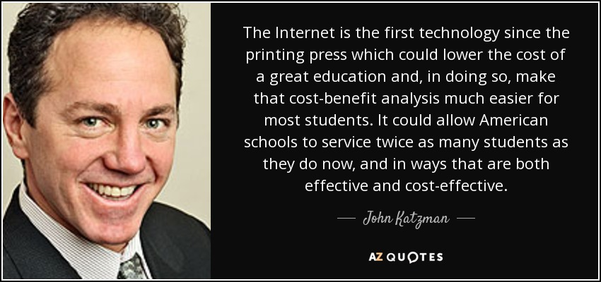 The Internet is the first technology since the printing press which could lower the cost of a great education and, in doing so, make that cost-benefit analysis much easier for most students. It could allow American schools to service twice as many students as they do now, and in ways that are both effective and cost-effective. - John Katzman