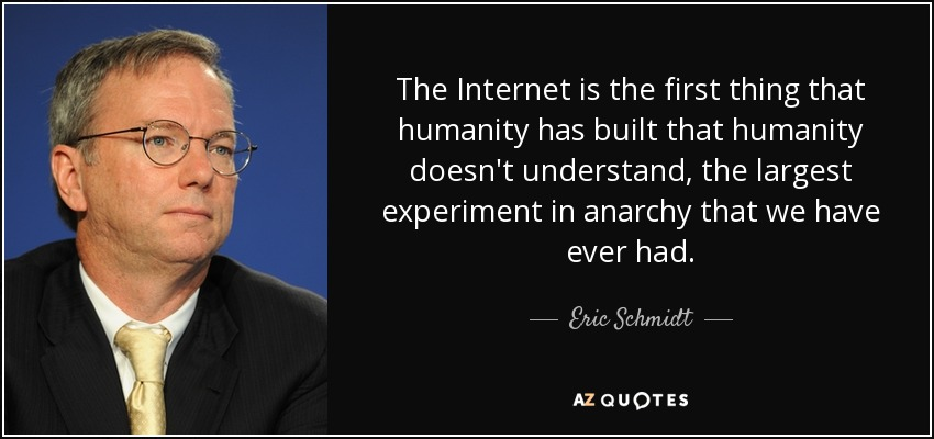 The Internet is the first thing that humanity has built that humanity doesn't understand, the largest experiment in anarchy that we have ever had. - Eric Schmidt
