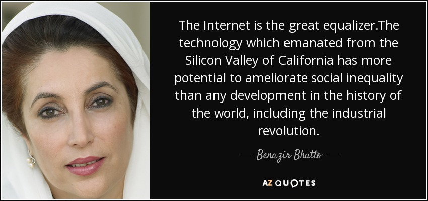 The Internet is the great equalizer.The technology which emanated from the Silicon Valley of California has more potential to ameliorate social inequality than any development in the history of the world, including the industrial revolution. - Benazir Bhutto
