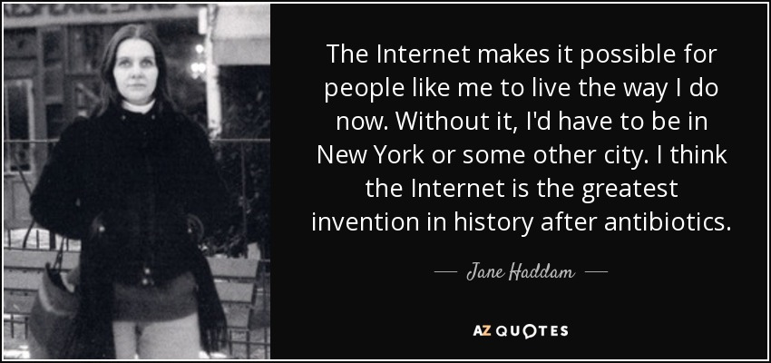 The Internet makes it possible for people like me to live the way I do now. Without it, I'd have to be in New York or some other city. I think the Internet is the greatest invention in history after antibiotics. - Jane Haddam