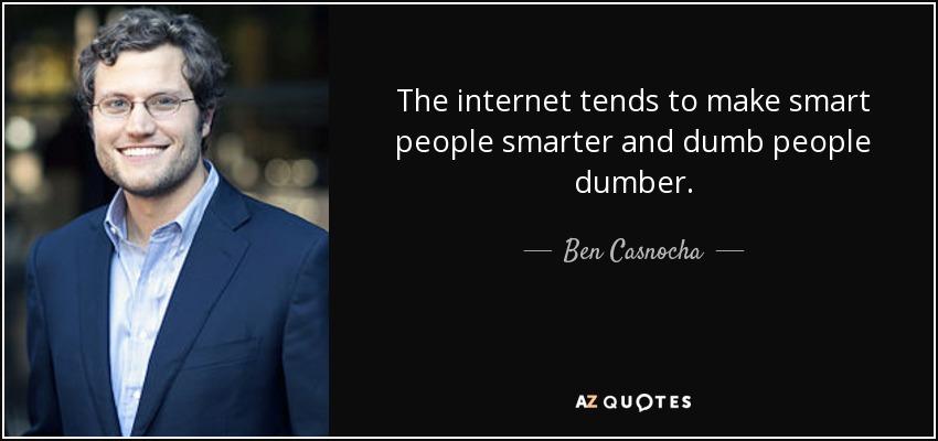 The internet tends to make smart people smarter and dumb people dumber. - Ben Casnocha