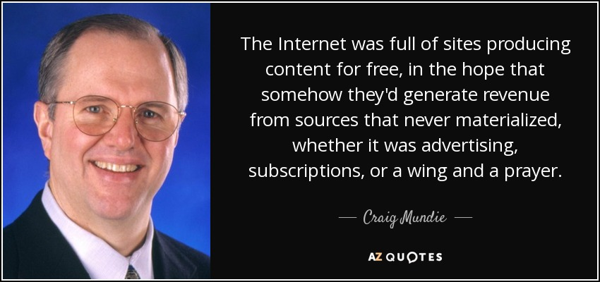 The Internet was full of sites producing content for free, in the hope that somehow they'd generate revenue from sources that never materialized, whether it was advertising, subscriptions, or a wing and a prayer. - Craig Mundie