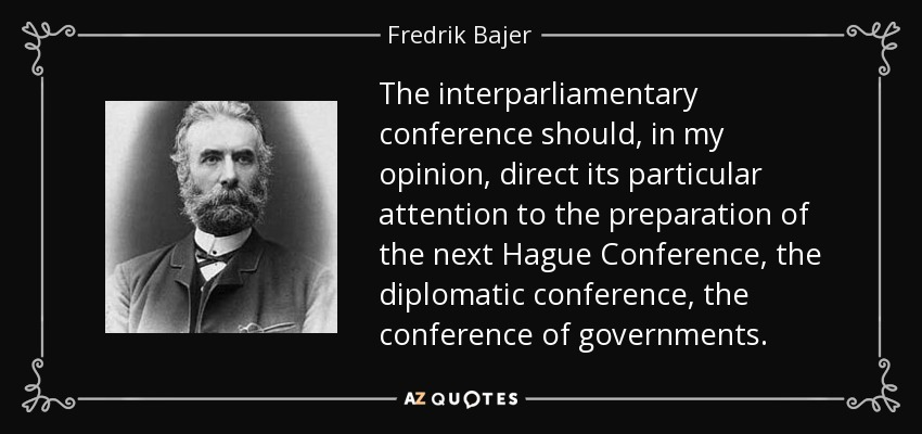 The interparliamentary conference should, in my opinion, direct its particular attention to the preparation of the next Hague Conference, the diplomatic conference, the conference of governments. - Fredrik Bajer