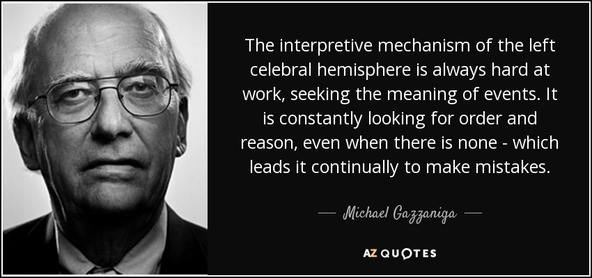 The interpretive mechanism of the left celebral hemisphere is always hard at work, seeking the meaning of events. It is constantly looking for order and reason, even when there is none - which leads it continually to make mistakes. - Michael Gazzaniga