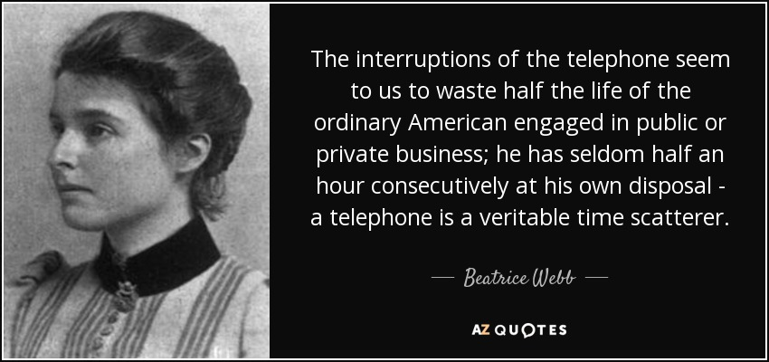 The interruptions of the telephone seem to us to waste half the life of the ordinary American engaged in public or private business; he has seldom half an hour consecutively at his own disposal - a telephone is a veritable time scatterer. - Beatrice Webb