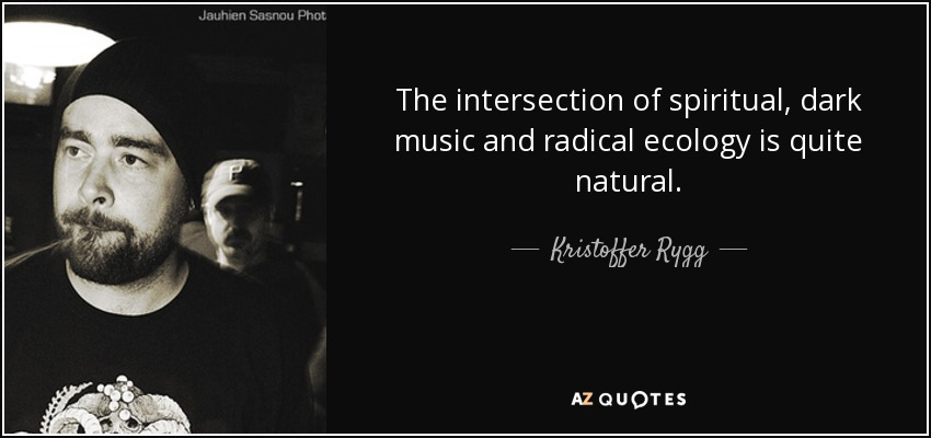 The intersection of spiritual, dark music and radical ecology is quite natural. - Kristoffer Rygg