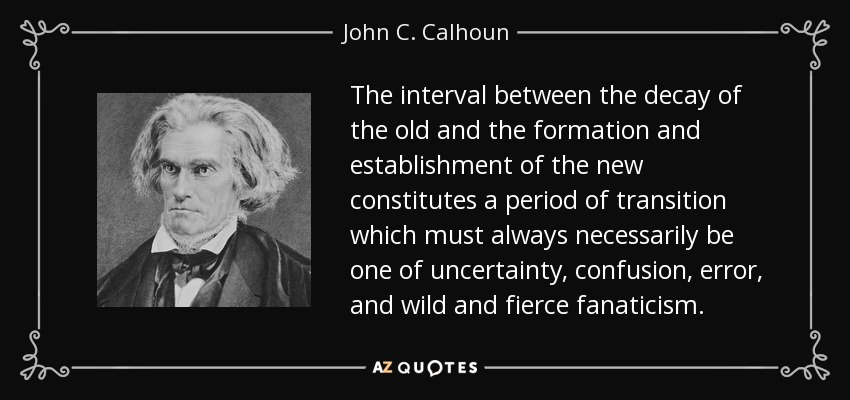 The interval between the decay of the old and the formation and establishment of the new constitutes a period of transition which must always necessarily be one of uncertainty, confusion, error, and wild and fierce fanaticism. - John C. Calhoun