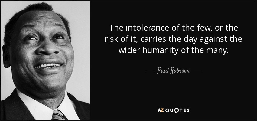 The intolerance of the few, or the risk of it, carries the day against the wider humanity of the many. - Paul Robeson