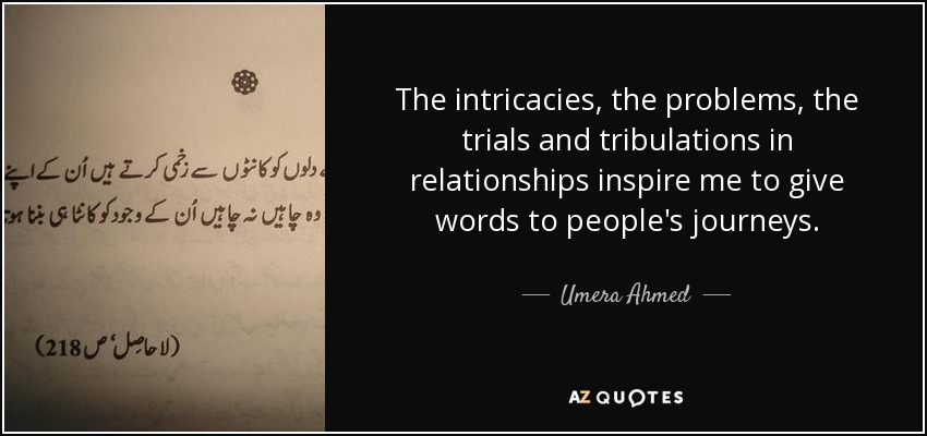 The intricacies, the problems, the trials and tribulations in relationships inspire me to give words to people's journeys. - Umera Ahmed