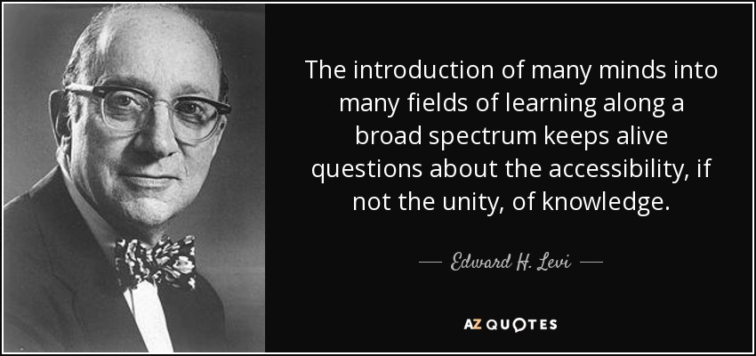 The introduction of many minds into many fields of learning along a broad spectrum keeps alive questions about the accessibility, if not the unity, of knowledge. - Edward H. Levi