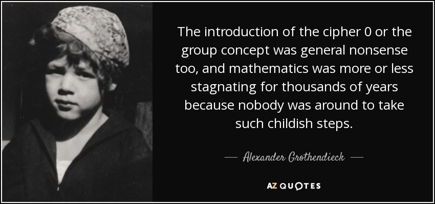 The introduction of the cipher 0 or the group concept was general nonsense too, and mathematics was more or less stagnating for thousands of years because nobody was around to take such childish steps. - Alexander Grothendieck