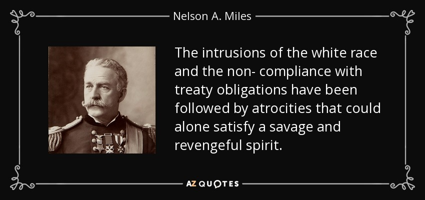 The intrusions of the white race and the non- compliance with treaty obligations have been followed by atrocities that could alone satisfy a savage and revengeful spirit. - Nelson A. Miles