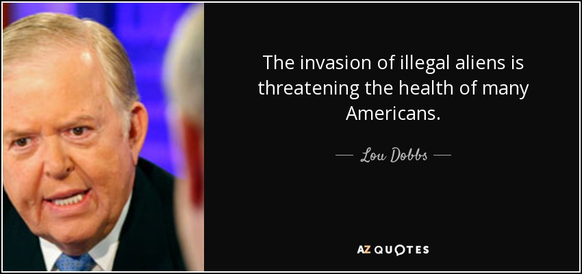 The invasion of illegal aliens is threatening the health of many Americans. - Lou Dobbs