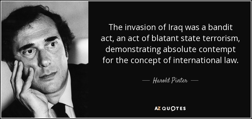 The invasion of Iraq was a bandit act, an act of blatant state terrorism, demonstrating absolute contempt for the concept of international law. - Harold Pinter
