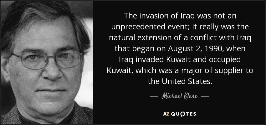 The invasion of Iraq was not an unprecedented event; it really was the natural extension of a conflict with Iraq that began on August 2, 1990, when Iraq invaded Kuwait and occupied Kuwait, which was a major oil supplier to the United States. - Michael Klare