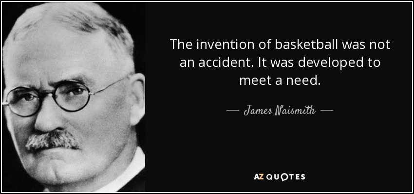 The invention of basketball was not an accident. It was developed to meet a need. - James Naismith