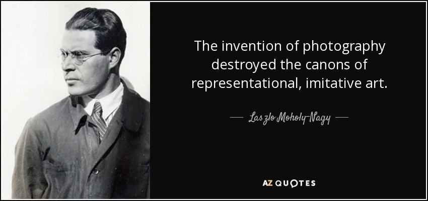 The invention of photography destroyed the canons of representational, imitative art. - Laszlo Moholy-Nagy