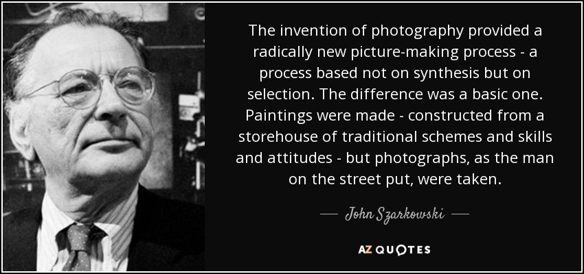The invention of photography provided a radically new picture-making process - a process based not on synthesis but on selection. The difference was a basic one. Paintings were made - constructed from a storehouse of traditional schemes and skills and attitudes - but photographs, as the man on the street put, were taken. - John Szarkowski