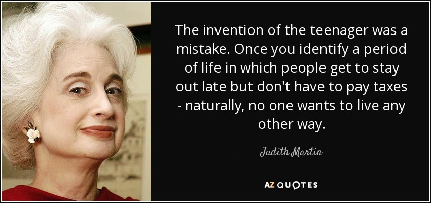 The invention of the teenager was a mistake. Once you identify a period of life in which people get to stay out late but don't have to pay taxes - naturally, no one wants to live any other way. - Judith Martin