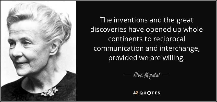 The inventions and the great discoveries have opened up whole continents to reciprocal communication and interchange, provided we are willing. - Alva Myrdal