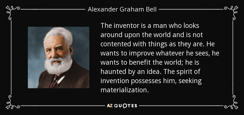 The inventor is a man who looks around upon the world and is not contented with things as they are. He wants to improve whatever he sees, he wants to benefit the world; he is haunted by an idea. The spirit of invention possesses him, seeking materialization. - Alexander Graham Bell