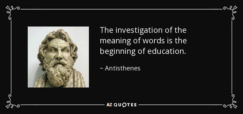The investigation of the meaning of words is the beginning of education. - Antisthenes