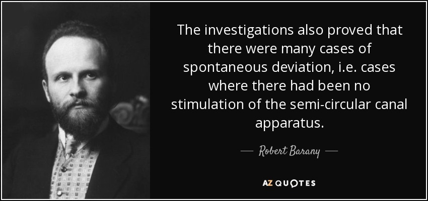 The investigations also proved that there were many cases of spontaneous deviation, i.e. cases where there had been no stimulation of the semi-circular canal apparatus. - Robert Barany