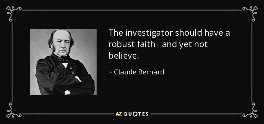 The investigator should have a robust faith - and yet not believe. - Claude Bernard