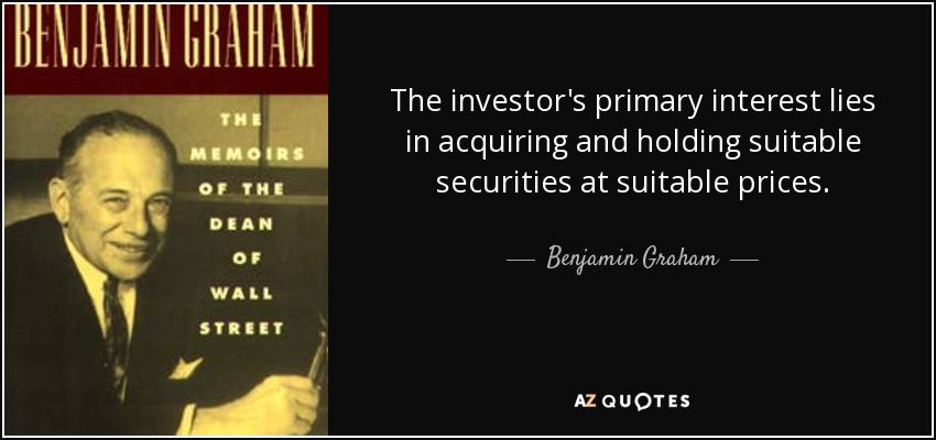 The investor's primary interest lies in acquiring and holding suitable securities at suitable prices. - Benjamin Graham
