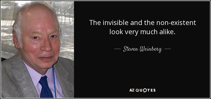The invisible and the non-existent look very much alike. - Steven Weinberg