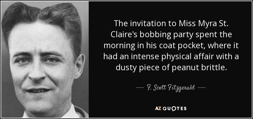 The invitation to Miss Myra St. Claire's bobbing party spent the morning in his coat pocket, where it had an intense physical affair with a dusty piece of peanut brittle. - F. Scott Fitzgerald