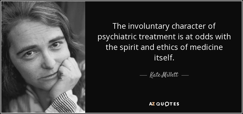 The involuntary character of psychiatric treatment is at odds with the spirit and ethics of medicine itself. - Kate Millett