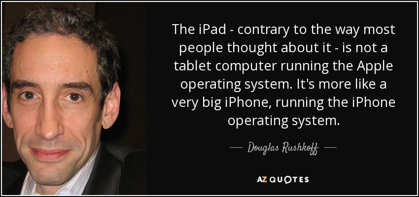 The iPad - contrary to the way most people thought about it - is not a tablet computer running the Apple operating system. It's more like a very big iPhone, running the iPhone operating system. - Douglas Rushkoff