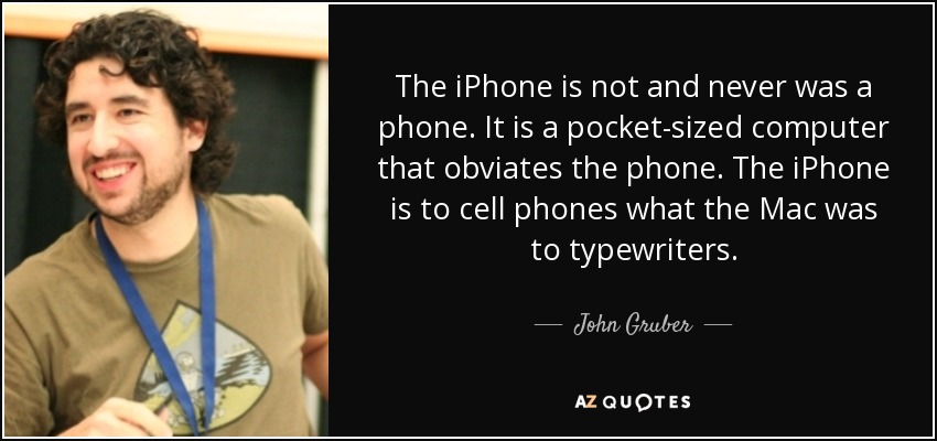 The iPhone is not and never was a phone. It is a pocket-sized computer that obviates the phone. The iPhone is to cell phones what the Mac was to typewriters. - John Gruber