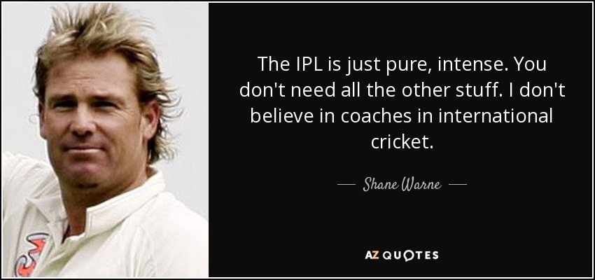The IPL is just pure, intense. You don't need all the other stuff. I don't believe in coaches in international cricket. - Shane Warne